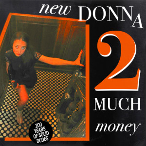 100 Years of Solid Dudes Presents: New Donna || 2 Much Money