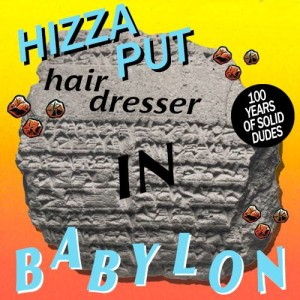 100 Years of Solid Dudes Presents: HIZZAPUT – Hairdresser in Babylon
